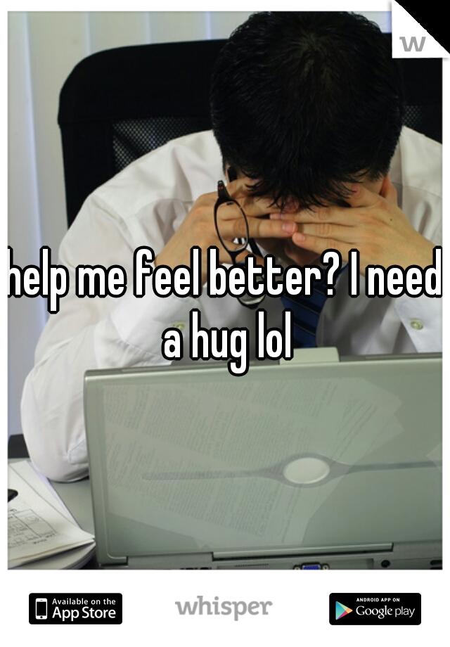 help me feel better? I need a hug lol