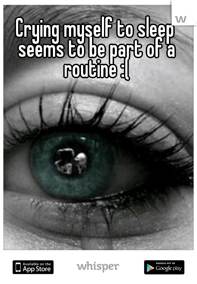 Crying myself to sleep seems to be part of a routine :(