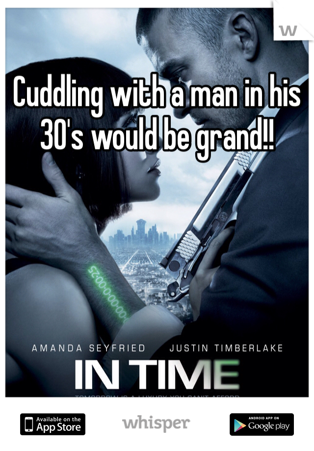 Cuddling with a man in his 30's would be grand!!