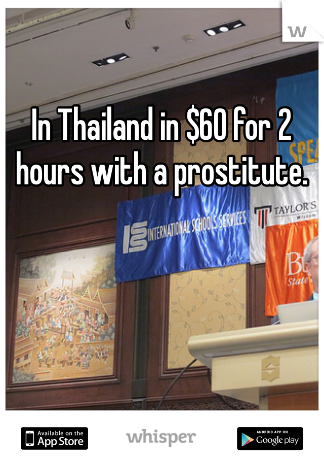 In Thailand in $60 for 2 hours with a prostitute.