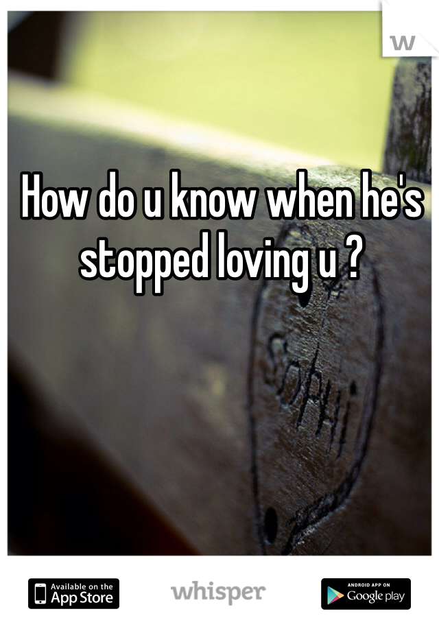 How do u know when he's stopped loving u ?