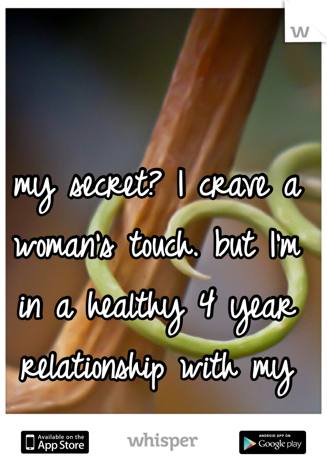 my secret? I crave a woman's touch. but I'm in a healthy 4 year relationship with my guy