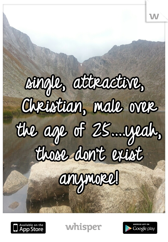 single, attractive, Christian, male over the age of 25....yeah, those don't exist anymore!