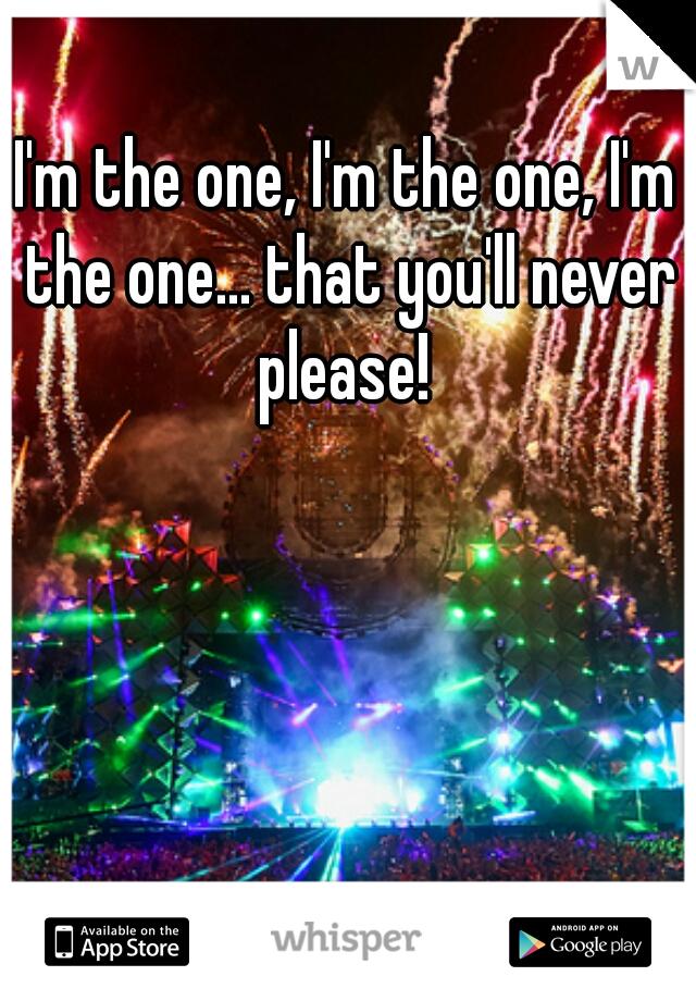 I'm the one, I'm the one, I'm the one... that you'll never please!