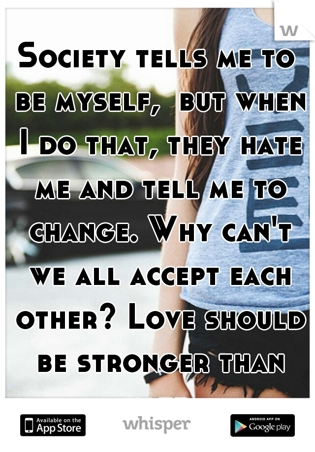 Society tells me to be myself,  but when I do that, they hate me and tell me to change. Why can't we all accept each other? Love should be stronger than hate.
