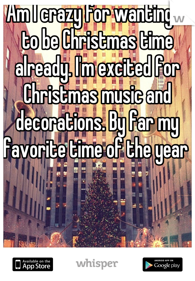 Am I crazy for wanting it to be Christmas time already. I'm excited for Christmas music and decorations. By far my favorite time of the year