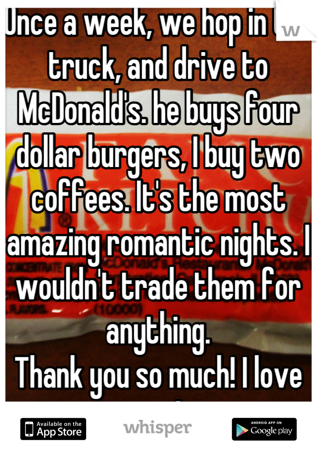 Once a week, we hop in the truck, and drive to McDonald's. he buys four dollar burgers, I buy two coffees. It's the most amazing romantic nights. I wouldn't trade them for anything. Thank you so much! I love you!