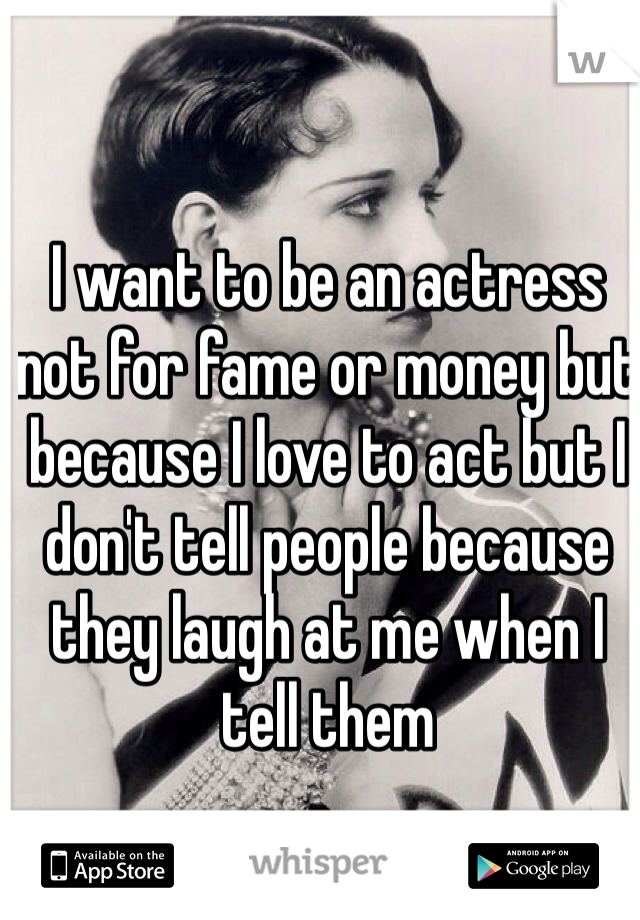 I want to be an actress not for fame or money but because I love to act but I don't tell people because they laugh at me when I tell them