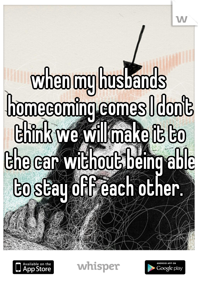 when my husbands homecoming comes I don't think we will make it to the car without being able to stay off each other.