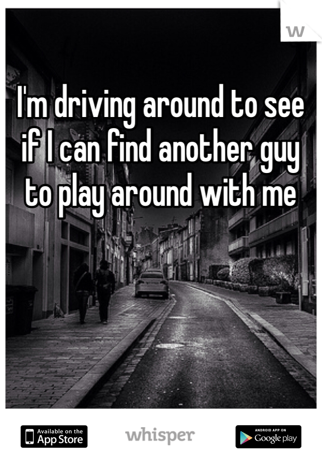 I'm driving around to see if I can find another guy to play around with me