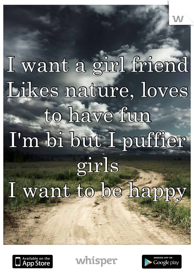 I want a girl friend Likes nature, loves to have fun I'm bi but I puffier girls  I want to be happy