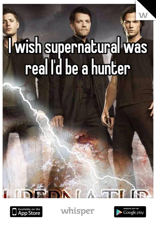 I wish supernatural was real I'd be a hunter