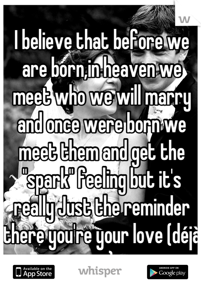 """I believe that before we are born,in heaven we meet who we will marry and once were born we meet them and get the """"spark"""" feeling but it's really Just the reminder there you're your love (déjà vu)"""