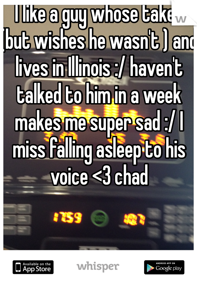 I like a guy whose taken (but wishes he wasn't ) and lives in Illinois :/ haven't talked to him in a week makes me super sad :/ I miss falling asleep to his voice <3 chad