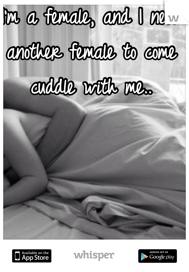 I'm a female, and I need another female to come cuddle with me..