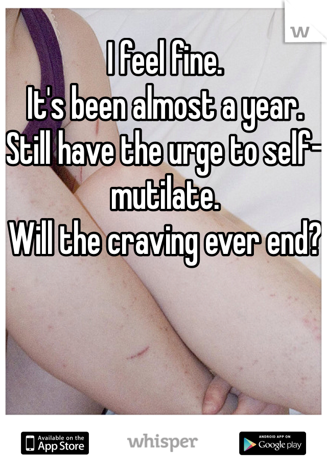I feel fine. It's been almost a year. Still have the urge to self-mutilate. Will the craving ever end?