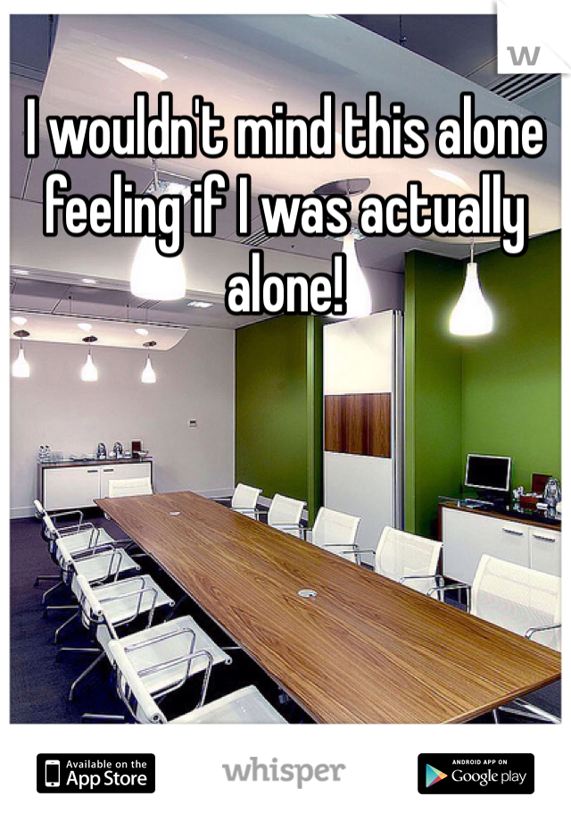 I wouldn't mind this alone feeling if I was actually alone!