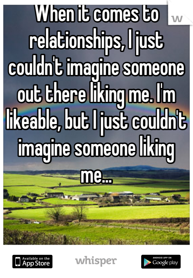 When it comes to relationships, I just couldn't imagine someone out there liking me. I'm likeable, but I just couldn't imagine someone liking me...