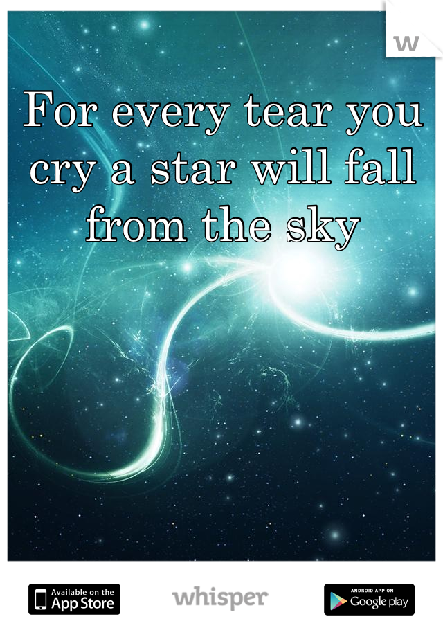 For every tear you cry a star will fall from the sky