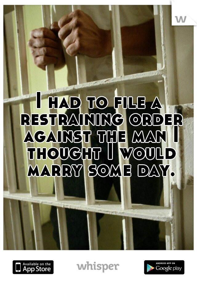 I had to file a restraining order against the man I thought I would marry some day.