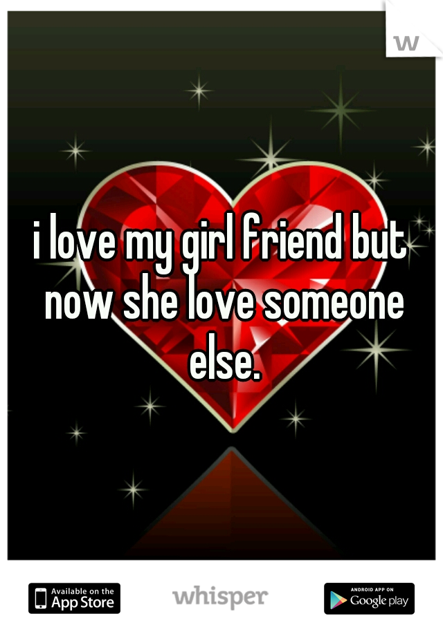 i love my girl friend but now she love someone else.