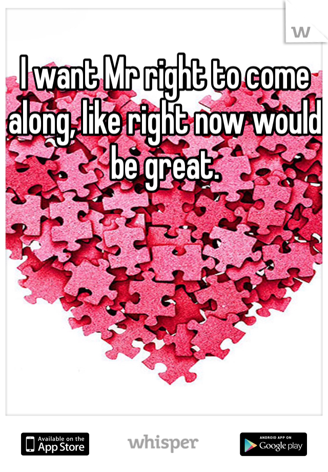 I want Mr right to come along, like right now would be great.