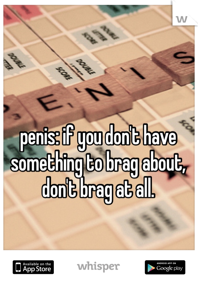penis: if you don't have something to brag about, don't brag at all.