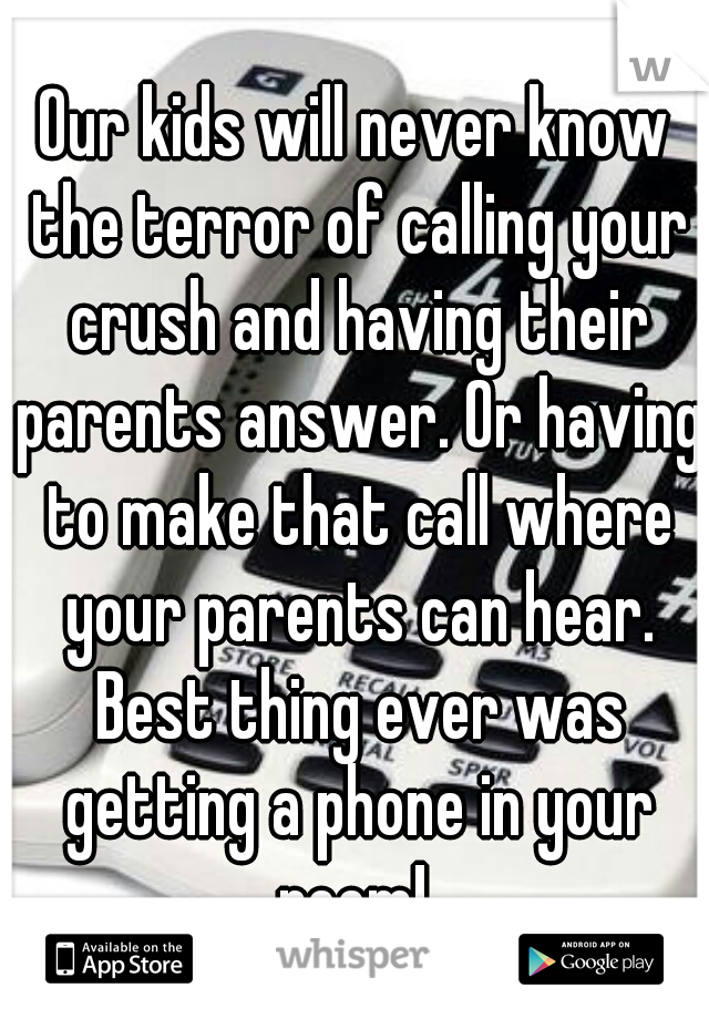 Our kids will never know the terror of calling your crush and having their parents answer. Or having to make that call where your parents can hear. Best thing ever was getting a phone in your room!
