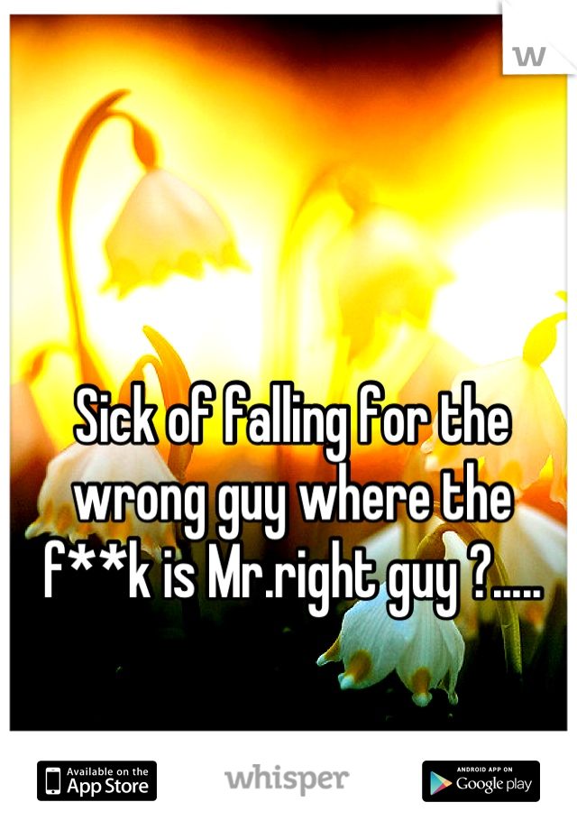Sick of falling for the wrong guy where the f**k is Mr.right guy ?.....
