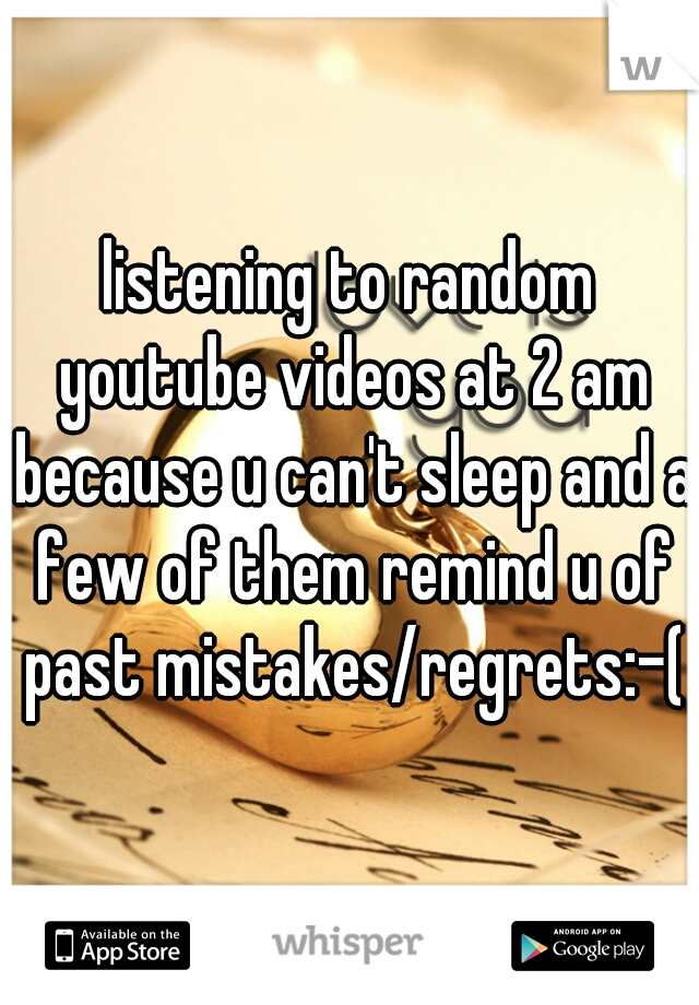 listening to random youtube videos at 2 am because u can't sleep and a few of them remind u of past mistakes/regrets:-(