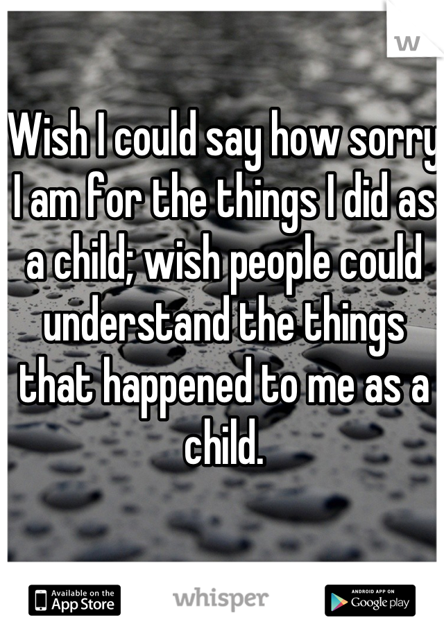 Wish I could say how sorry I am for the things I did as a child; wish people could understand the things that happened to me as a child.