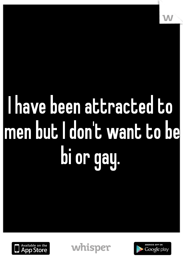 I have been attracted to men but I don't want to be bi or gay.