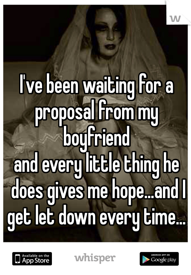 I've been waiting for a  proposal from my boyfriend and every little thing he  does gives me hope...and I  get let down every time...