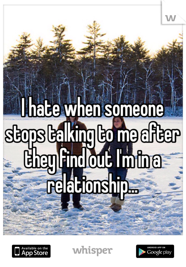 I hate when someone stops talking to me after they find out I'm in a relationship...