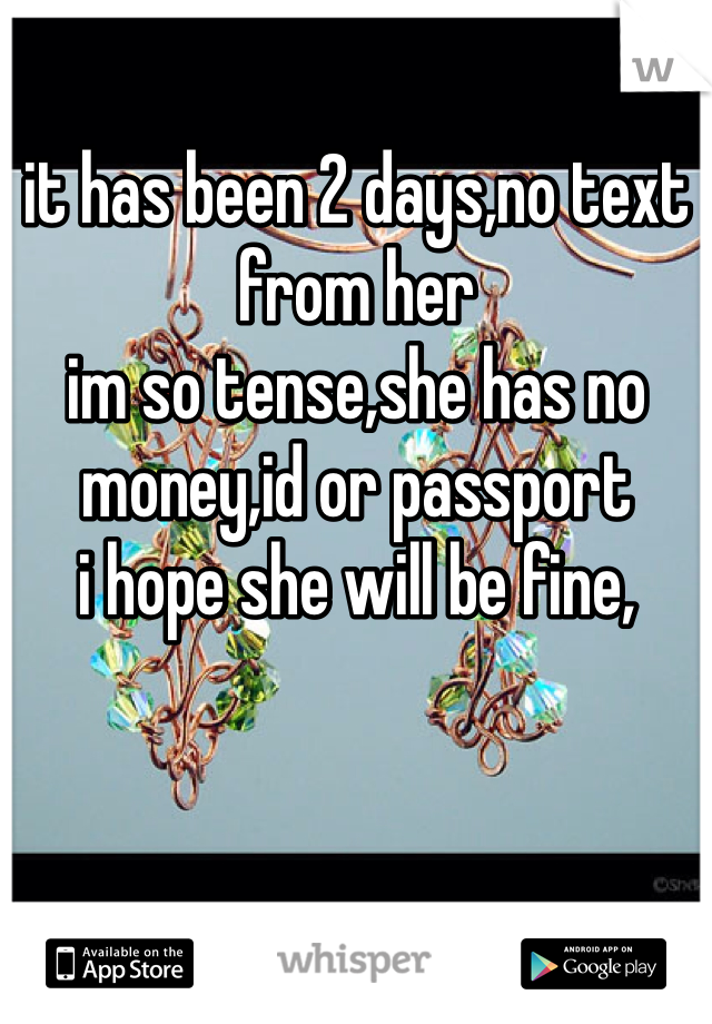 it has been 2 days,no text from her im so tense,she has no money,id or passport  i hope she will be fine,