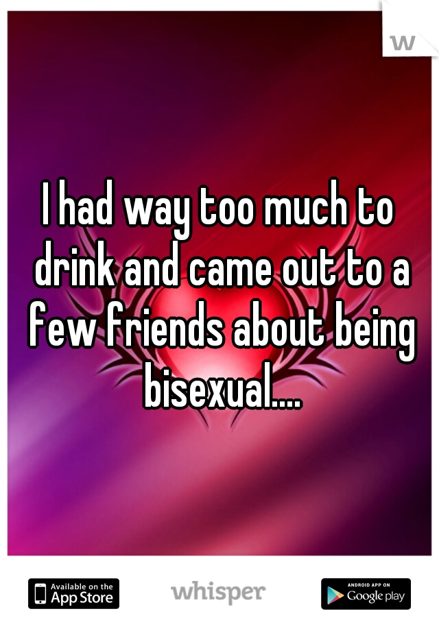 I had way too much to drink and came out to a few friends about being bisexual....