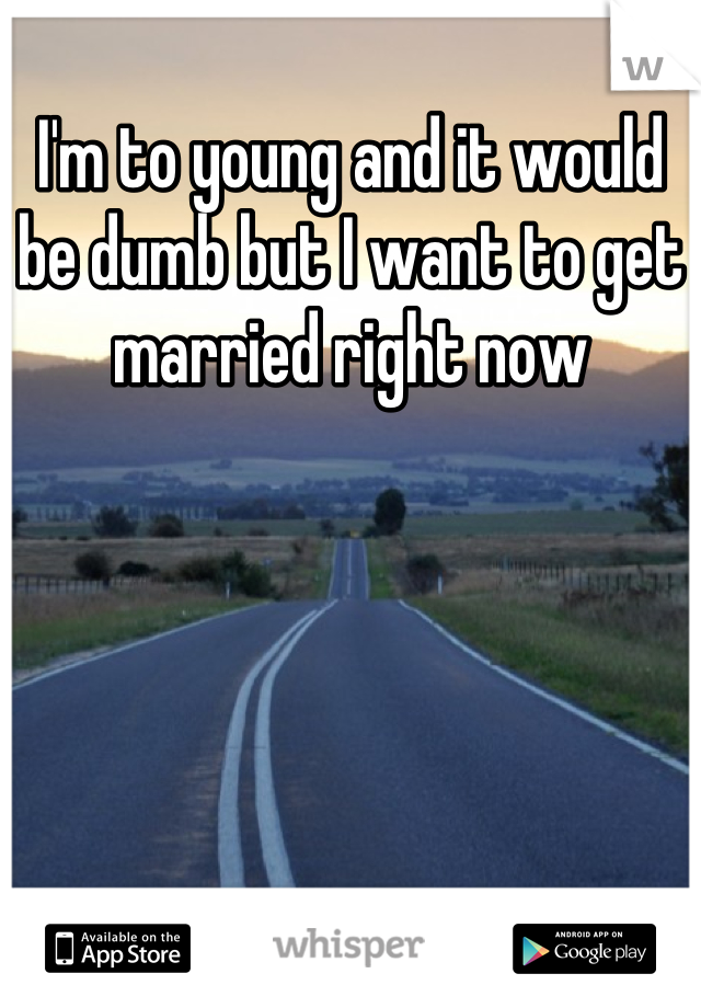 I'm to young and it would be dumb but I want to get married right now