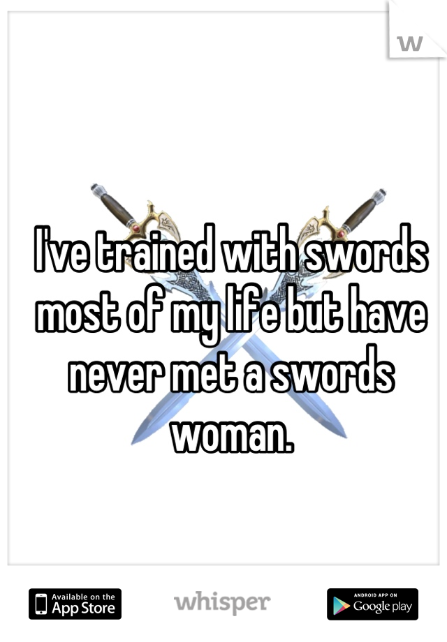 I've trained with swords most of my life but have never met a swords woman.