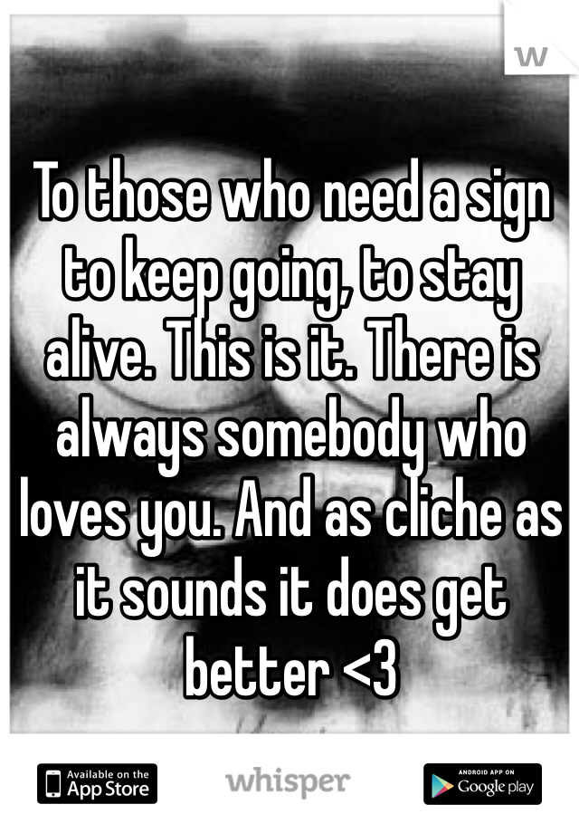 To those who need a sign to keep going, to stay alive. This is it. There is always somebody who loves you. And as cliche as it sounds it does get better <3
