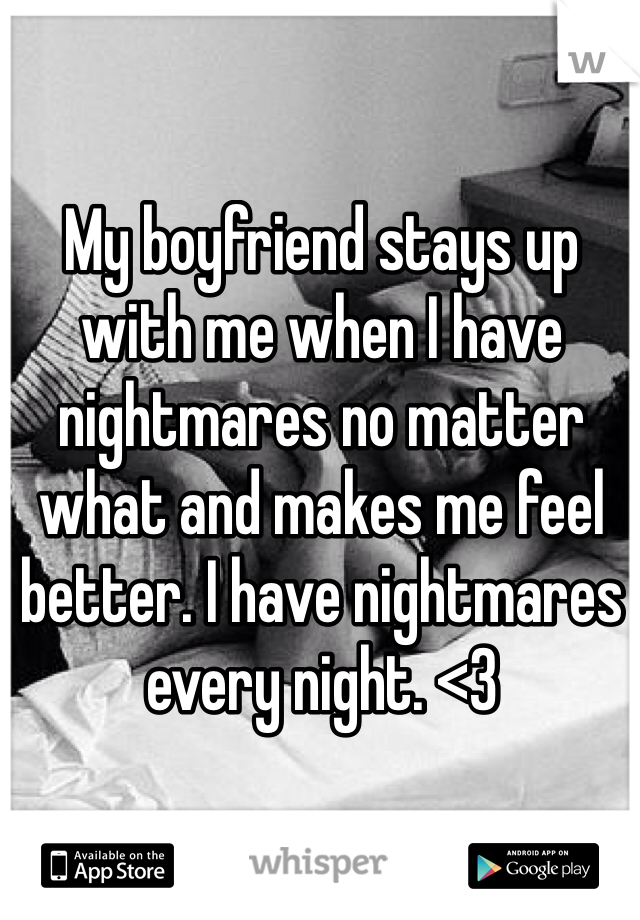My boyfriend stays up with me when I have nightmares no matter what and makes me feel better. I have nightmares every night. <3
