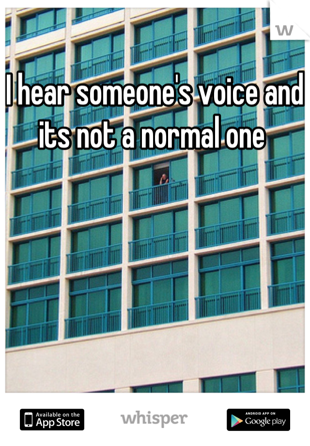 I hear someone's voice and its not a normal one