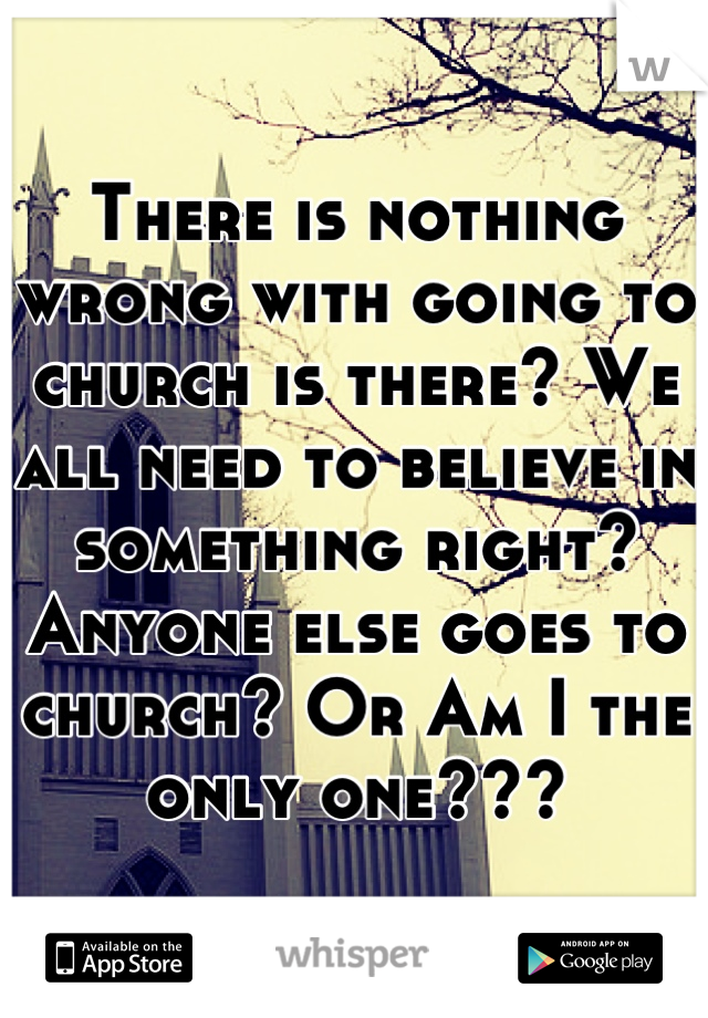 There is nothing wrong with going to church is there? We all need to believe in something right? Anyone else goes to church? Or Am I the only one???
