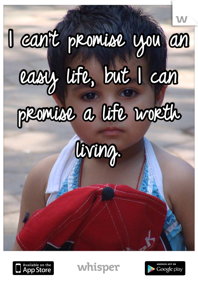 I can't promise you an easy life, but I can promise a life worth living.