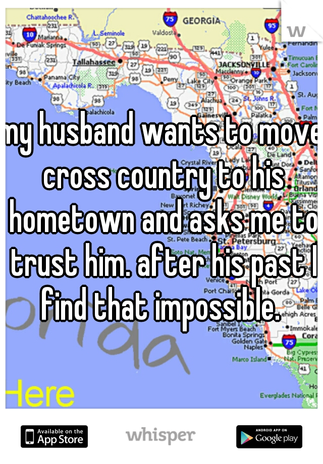 my husband wants to move cross country to his hometown and asks me to trust him. after his past I find that impossible.