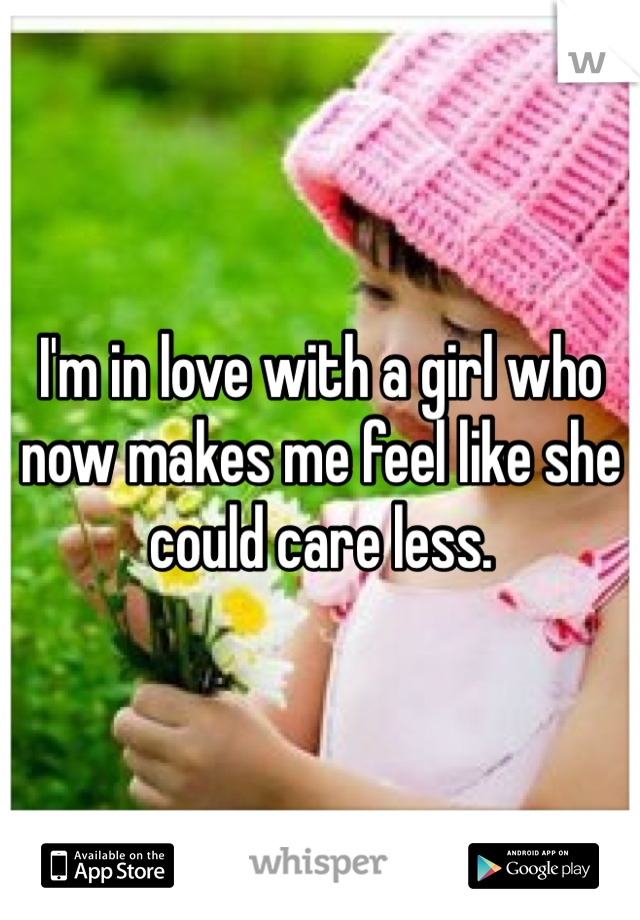 I'm in love with a girl who now makes me feel like she could care less.