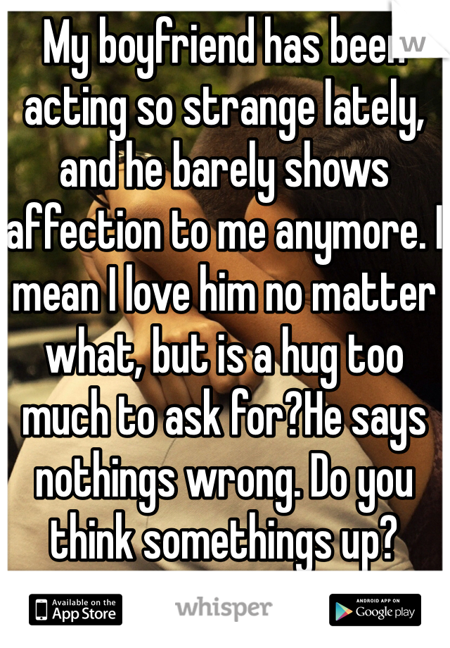 My boyfriend has been acting so strange lately, and he barely shows affection to me anymore. I mean I love him no matter what, but is a hug too much to ask for?He says nothings wrong. Do you think somethings up?
