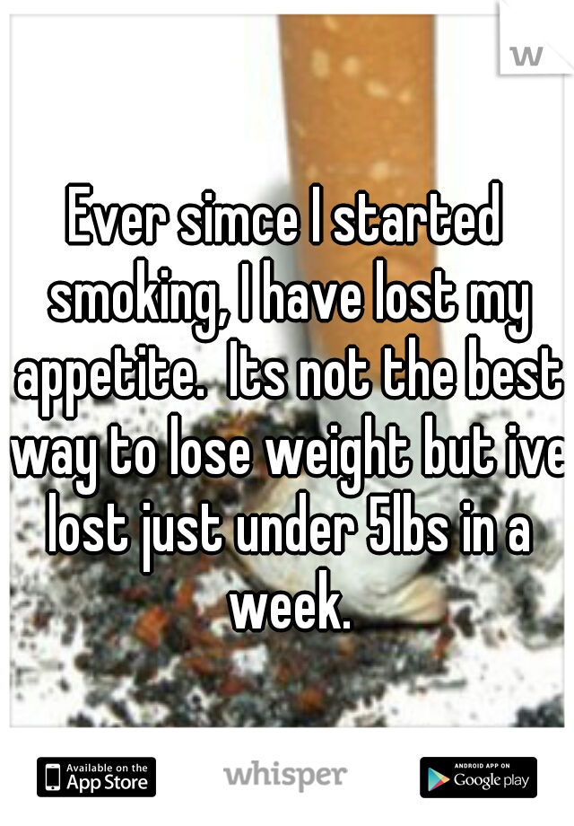 Ever simce I started smoking, I have lost my appetite.  Its not the best way to lose weight but ive lost just under 5lbs in a week.