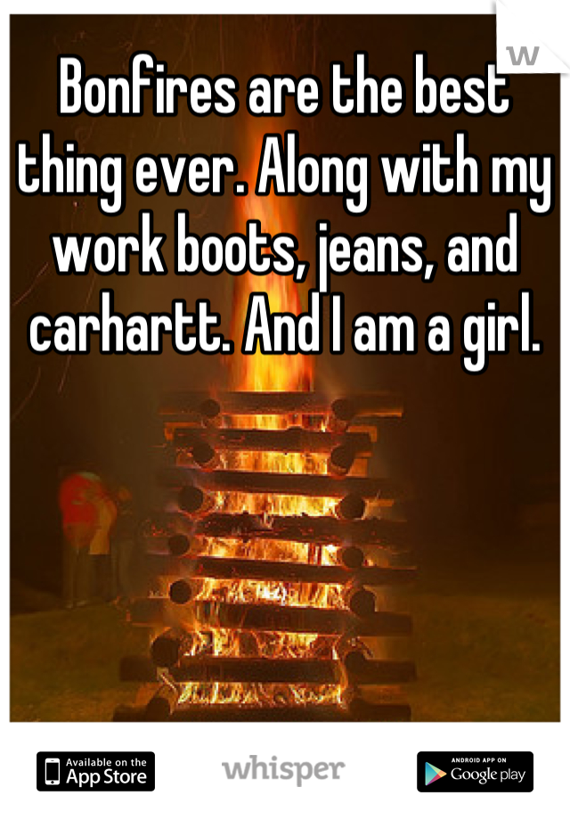 Bonfires are the best thing ever. Along with my work boots, jeans, and carhartt. And I am a girl.