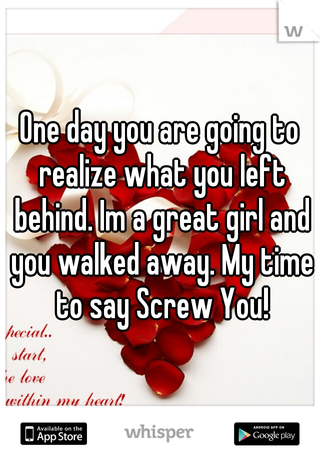 One day you are going to realize what you left behind. Im a great girl and you walked away. My time to say Screw You!