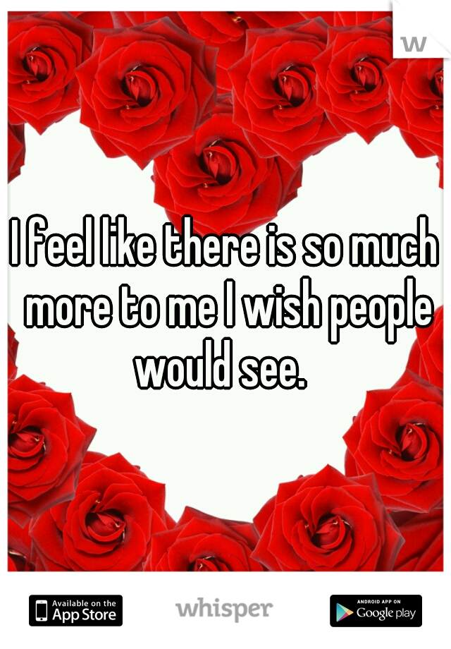 I feel like there is so much more to me I wish people would see.
